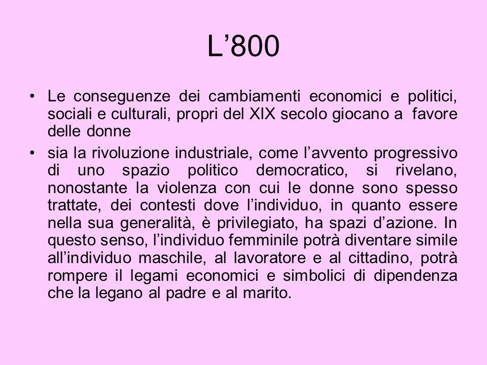 L'800 Le conseguenze dei cambiamenti economici e politici, sociali e culturali, propri del XIX secolo giocano a favore delle donne.
