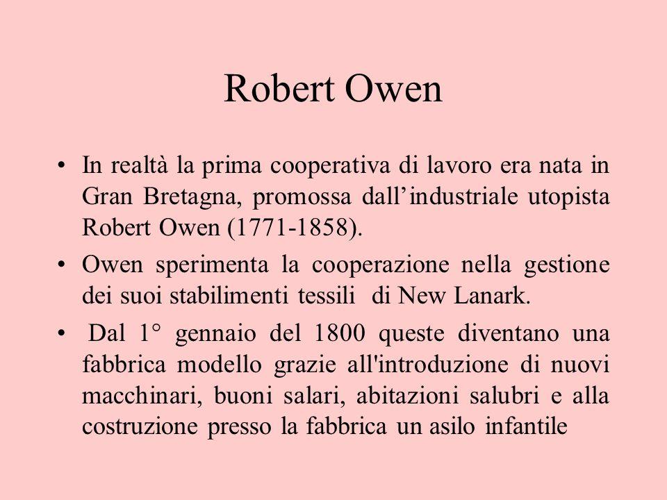 Robert Owen In realtà la prima cooperativa di lavoro era nata in Gran Bretagna, promossa dall'industriale utopista Robert Owen (1771-1858).