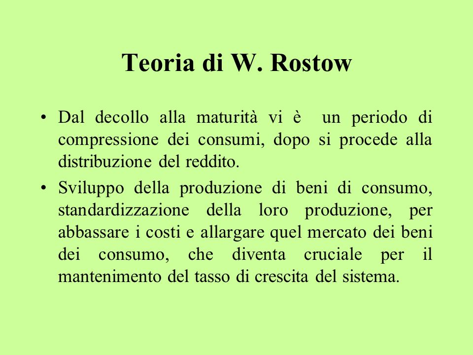 Teoria di W. RostowDal decollo alla maturità vi è un periodo di compressione dei consumi, dopo si procede alla distribuzione del reddito.