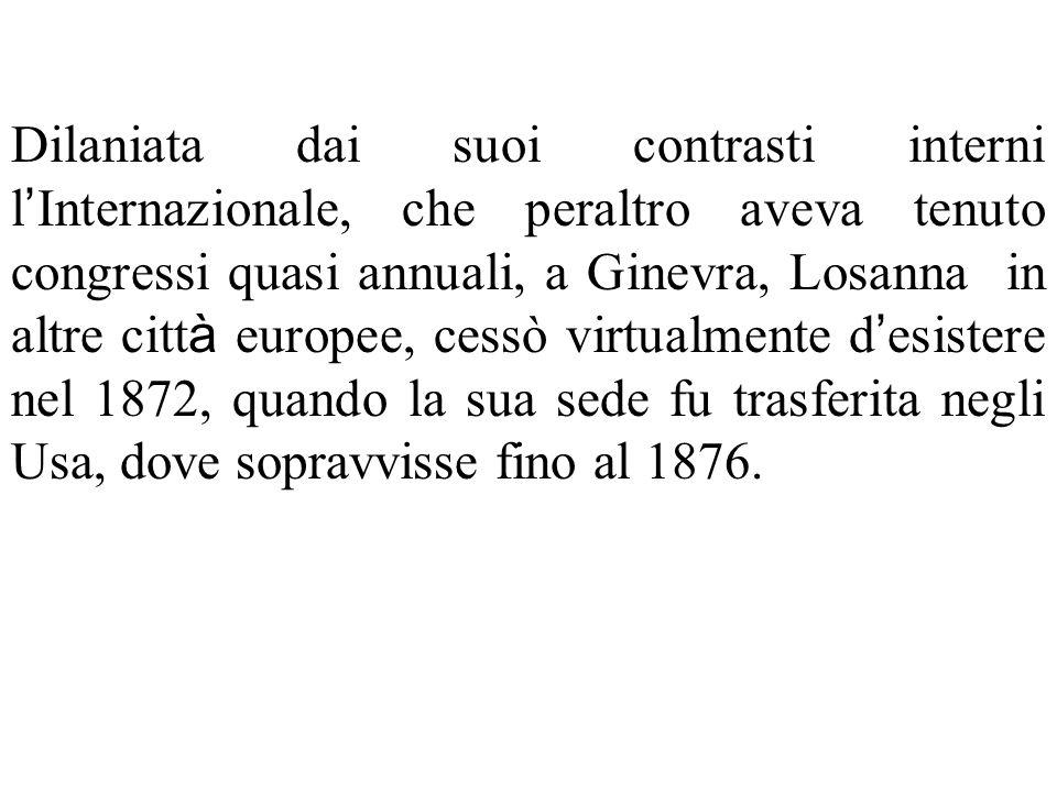 Dilaniata dai suoi contrasti interni l'Internazionale, che peraltro aveva tenuto congressi quasi annuali, a Ginevra, Losanna in altre città europee, cessò virtualmente d'esistere nel 1872, quando la sua sede fu trasferita negli Usa, dove sopravvisse fino al 1876.