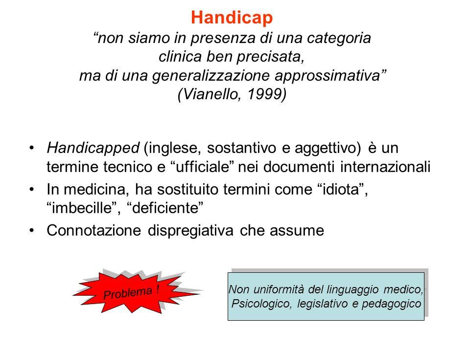 Handicap non siamo in presenza di una categoria clinica ben precisata, ma di una generalizzazione approssimativa (Vianello, 1999)