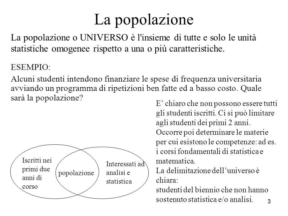 La popolazione La popolazione o UNIVERSO è l insieme di tutte e solo le unità statistiche omogenee rispetto a una o più caratteristiche.