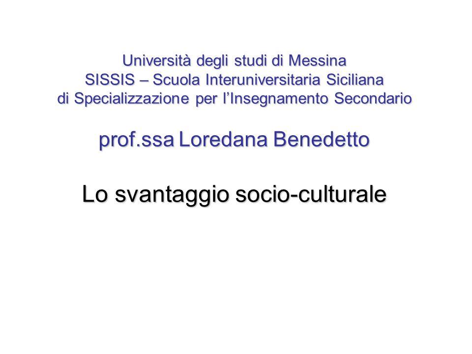 Università degli studi di Messina SISSIS – Scuola Interuniversitaria Siciliana di Specializzazione per l'Insegnamento Secondario prof.ssa Loredana Benedetto Lo svantaggio socio-culturale