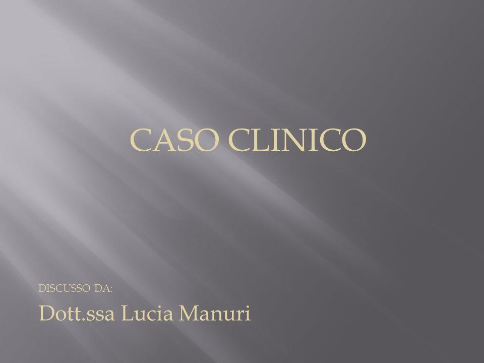 CASO CLINICO DISCUSSO DA: Dott.ssa Lucia Manuri