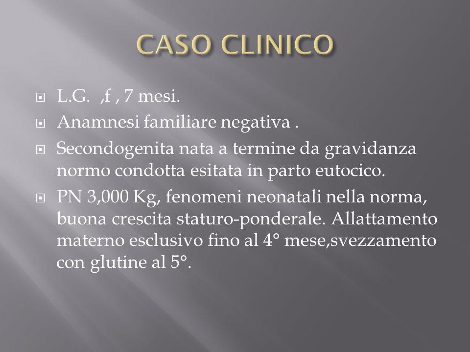 CASO CLINICO L.G. ,f , 7 mesi. Anamnesi familiare negativa .