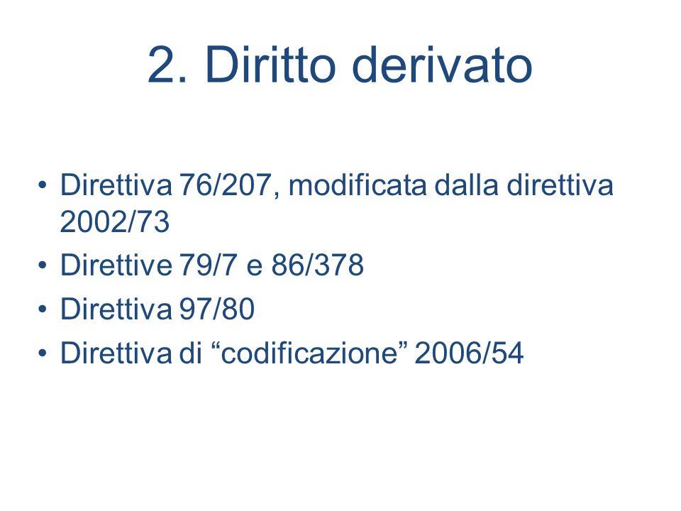 2. Diritto derivato Direttiva 76/207, modificata dalla direttiva 2002/73. Direttive 79/7 e 86/378.