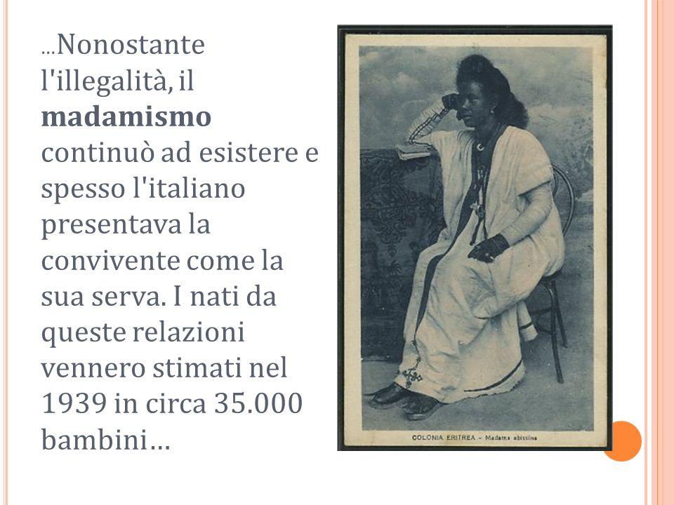 …Nonostante l illegalità, il madamismo continuò ad esistere e spesso l italiano presentava la convivente come la sua serva.