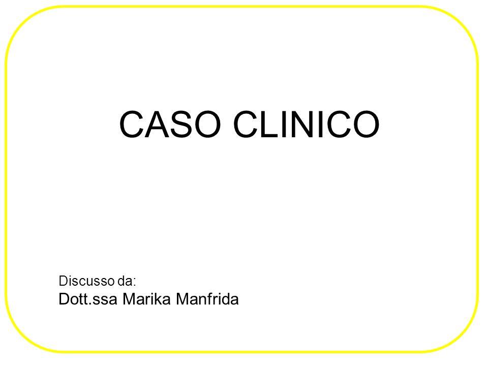 CASO CLINICO Discusso da: Dott.ssa Marika Manfrida