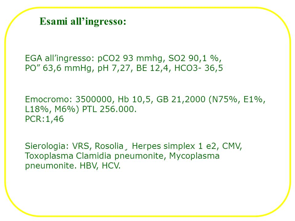 Esami all'ingresso: EGA all'ingresso: pCO2 93 mmhg, SO2 90,1 %, PO 63,6 mmHg, pH 7,27, BE 12,4, HCO3- 36,5.