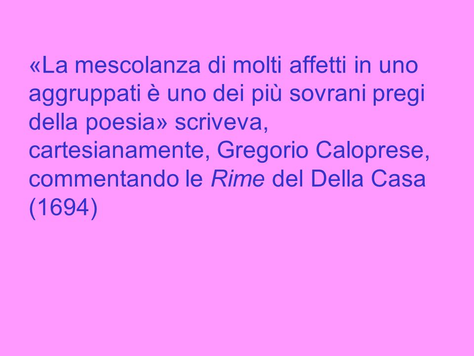 «La mescolanza di molti affetti in uno aggruppati è uno dei più sovrani pregi della poesia» scriveva, cartesianamente, Gregorio Caloprese, commentando le Rime del Della Casa (1694)