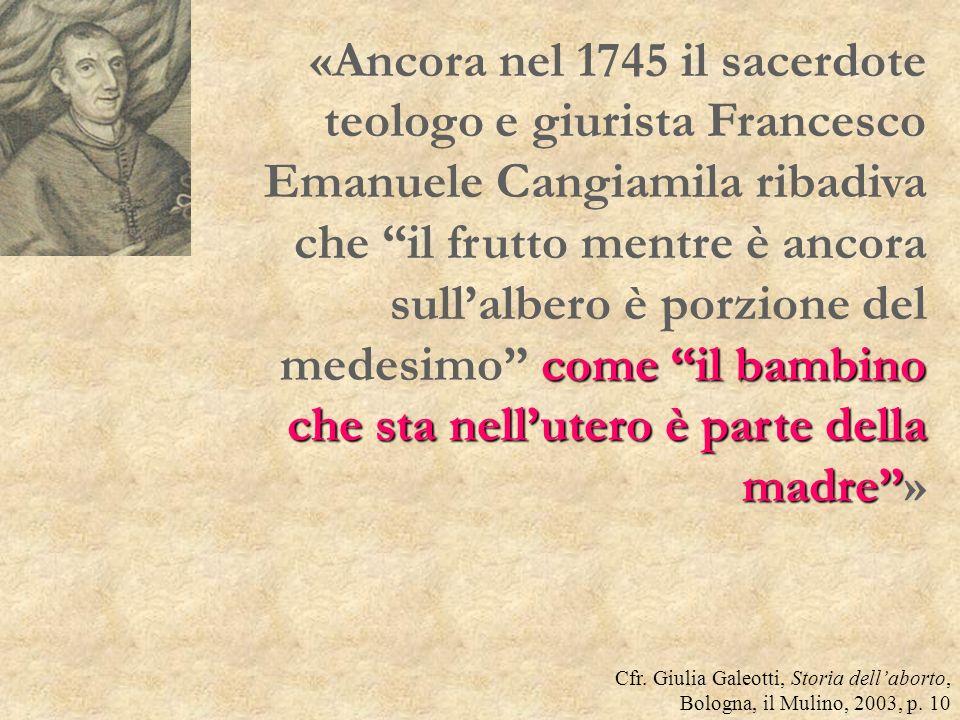 «Ancora nel 1745 il sacerdote teologo e giurista Francesco Emanuele Cangiamila ribadiva che il frutto mentre è ancora sull'albero è porzione del medesimo come il bambino che sta nell'utero è parte della madre »