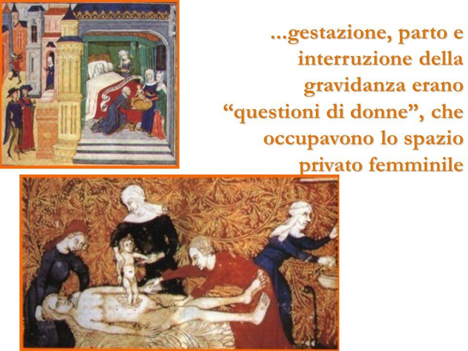 ...gestazione, parto e interruzione della gravidanza erano questioni di donne , che occupavono lo spazio privato femminile