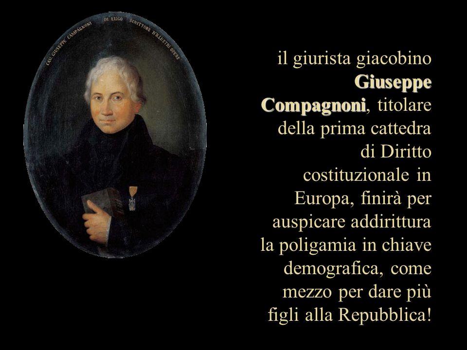 il giurista giacobino Giuseppe Compagnoni, titolare della prima cattedra di Diritto costituzionale in Europa, finirà per auspicare addirittura la poligamia in chiave demografica, come mezzo per dare più figli alla Repubblica!