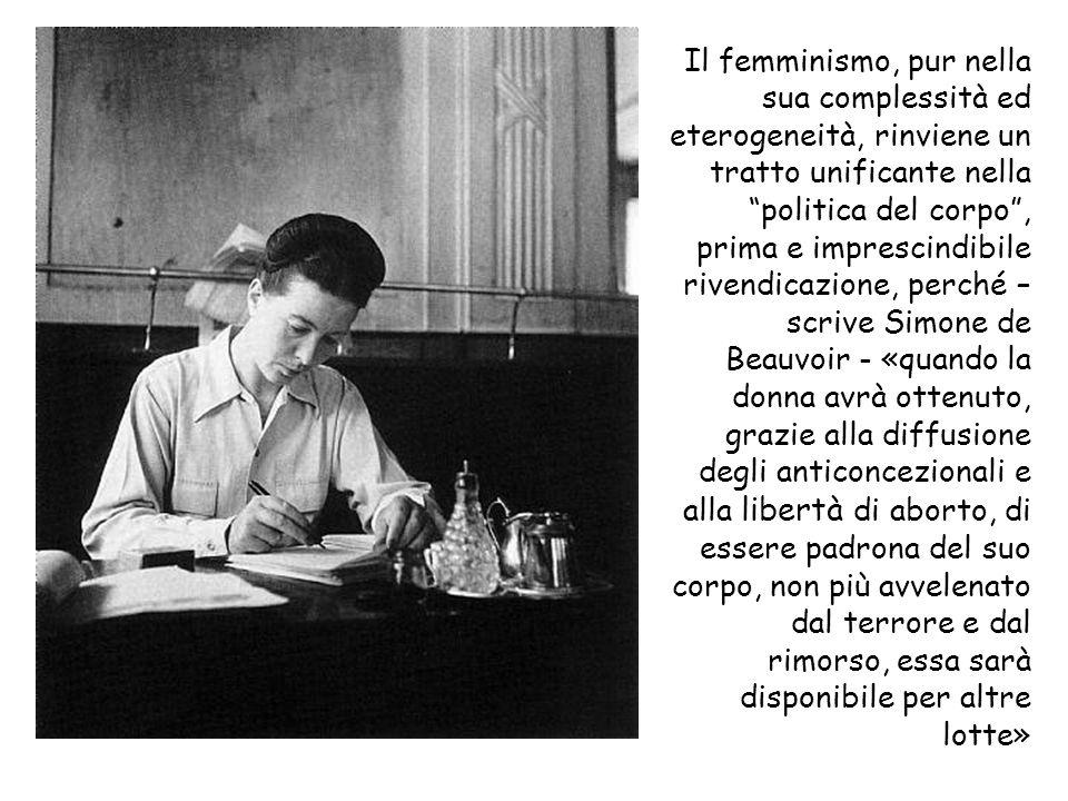 Il femminismo, pur nella sua complessità ed eterogeneità, rinviene un tratto unificante nella politica del corpo , prima e imprescindibile rivendicazione, perché – scrive Simone de Beauvoir - «quando la donna avrà ottenuto, grazie alla diffusione degli anticoncezionali e alla libertà di aborto, di essere padrona del suo corpo, non più avvelenato dal terrore e dal rimorso, essa sarà disponibile per altre lotte»
