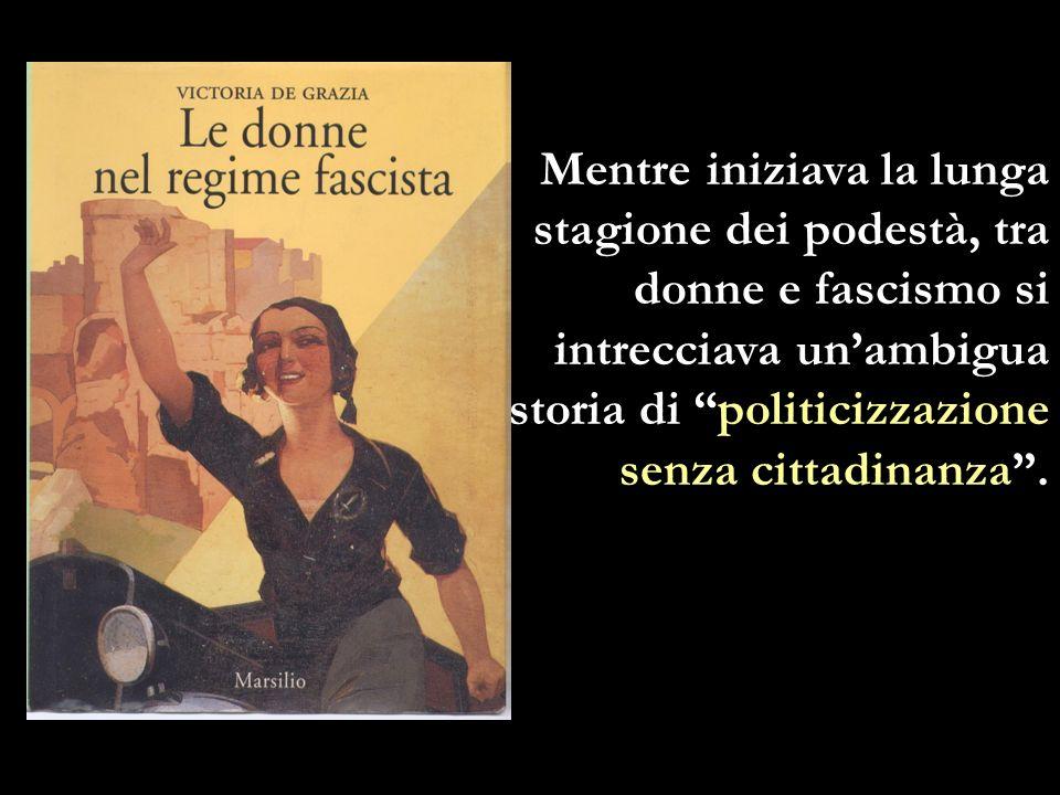 Mentre iniziava la lunga stagione dei podestà, tra donne e fascismo si intrecciava un'ambigua storia di politicizzazione senza cittadinanza .