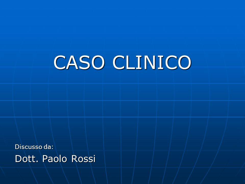 CASO CLINICO Discusso da: Dott. Paolo Rossi