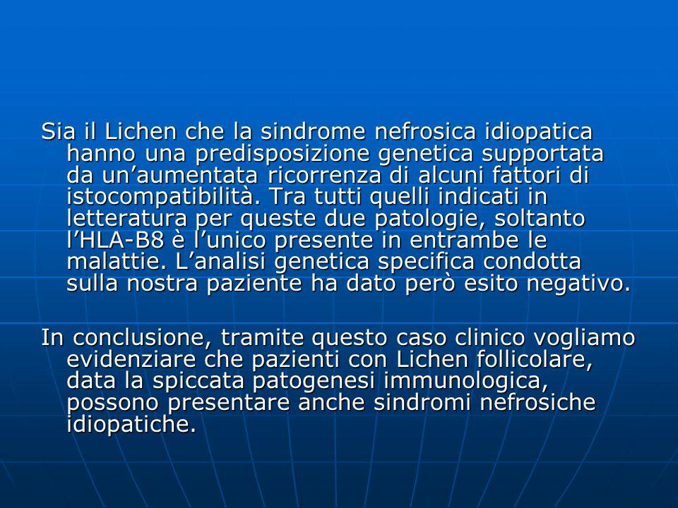 Sia il Lichen che la sindrome nefrosica idiopatica hanno una predisposizione genetica supportata da un'aumentata ricorrenza di alcuni fattori di istocompatibilità. Tra tutti quelli indicati in letteratura per queste due patologie, soltanto l'HLA-B8 è l'unico presente in entrambe le malattie. L'analisi genetica specifica condotta sulla nostra paziente ha dato però esito negativo.