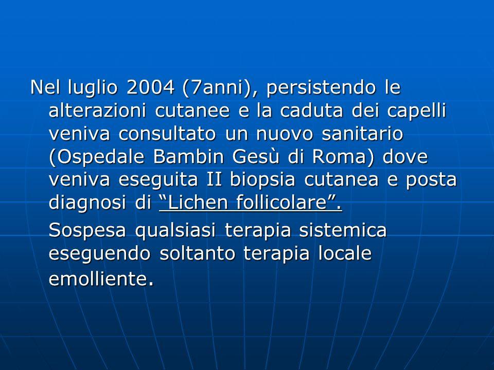 Nel luglio 2004 (7anni), persistendo le alterazioni cutanee e la caduta dei capelli veniva consultato un nuovo sanitario (Ospedale Bambin Gesù di Roma) dove veniva eseguita II biopsia cutanea e posta diagnosi di Lichen follicolare .