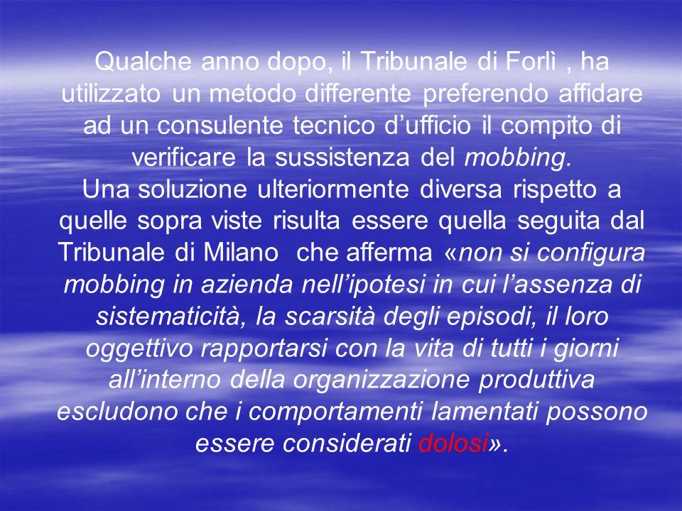 Qualche anno dopo, il Tribunale di Forlì , ha utilizzato un metodo differente preferendo affidare ad un consulente tecnico d'ufficio il compito di verificare la sussistenza del mobbing.
