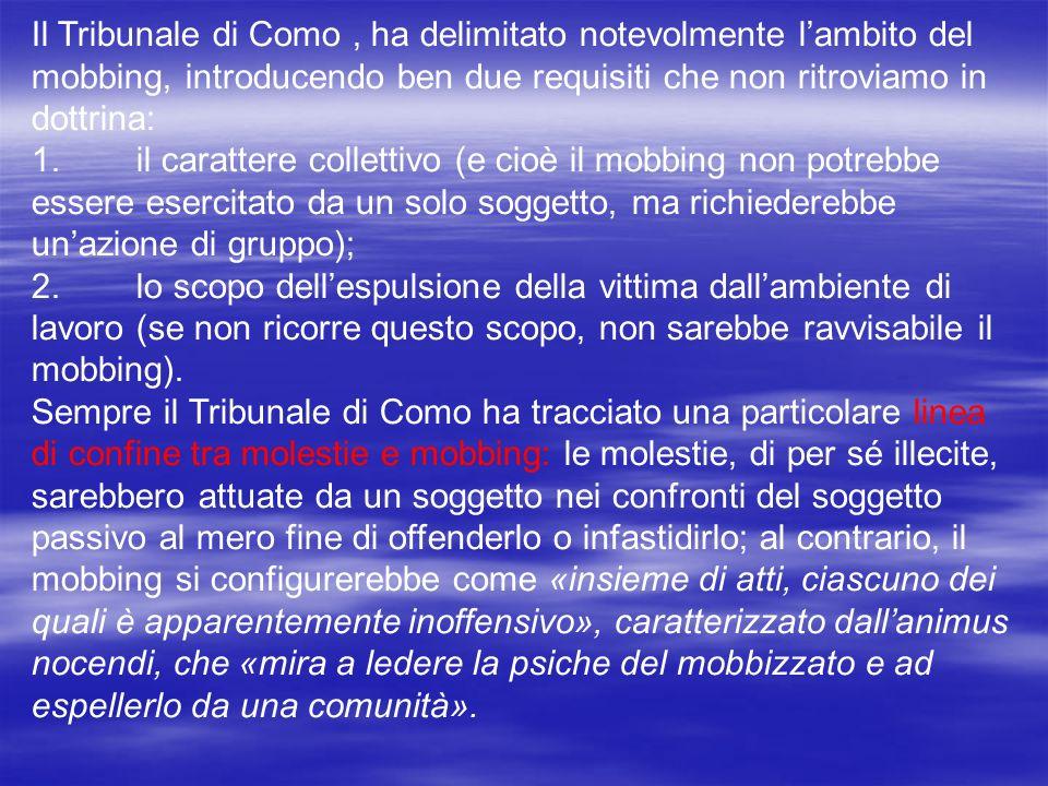 Il Tribunale di Como , ha delimitato notevolmente l'ambito del mobbing, introducendo ben due requisiti che non ritroviamo in dottrina: