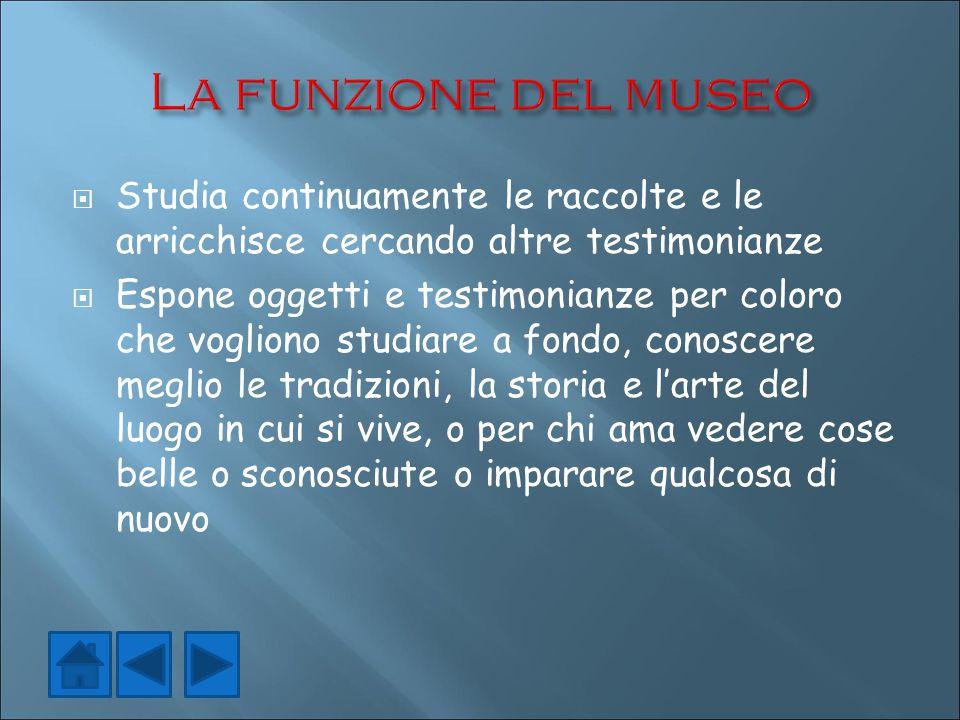 La funzione del museo Studia continuamente le raccolte e le arricchisce cercando altre testimonianze.