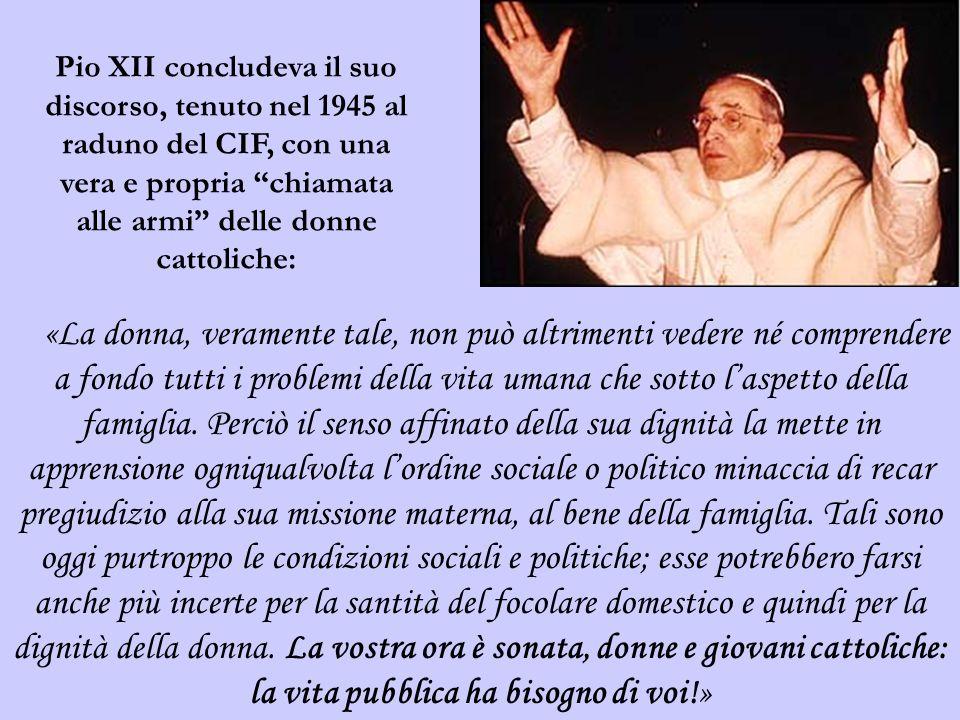 Pio XII concludeva il suo discorso, tenuto nel 1945 al raduno del CIF, con una vera e propria chiamata alle armi delle donne cattoliche:
