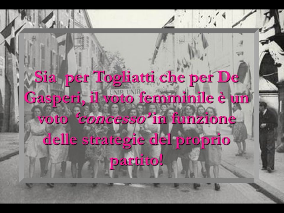 Sia per Togliatti che per De Gasperi, il voto femminile è un voto 'concesso' in funzione delle strategie del proprio partito!