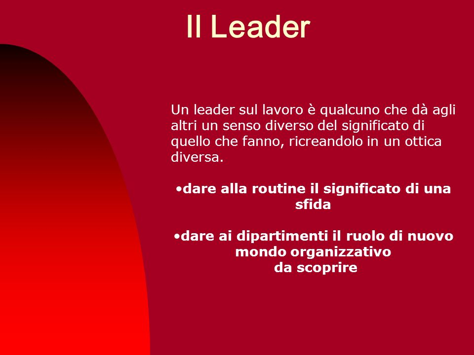 Il Leader Un leader sul lavoro è qualcuno che dà agli altri un senso diverso del significato di quello che fanno, ricreandolo in un ottica diversa.