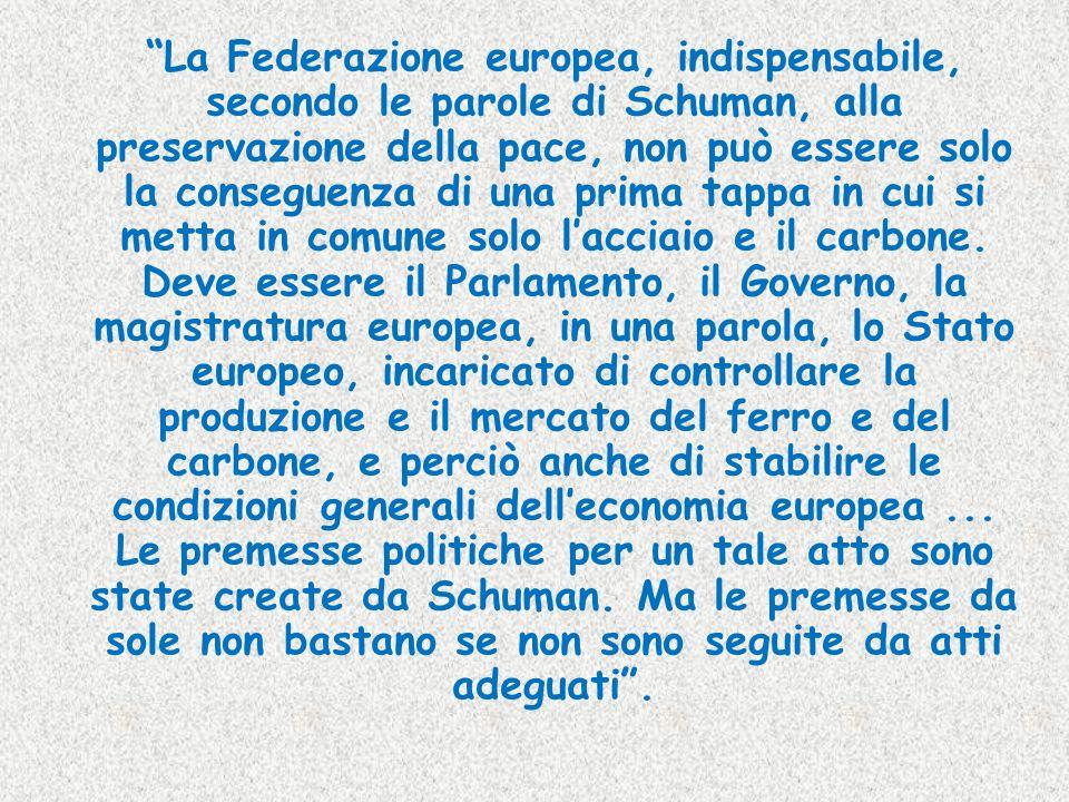 La Federazione europea, indispensabile, secondo le parole di Schuman, alla preservazione della pace, non può essere solo la conseguenza di una prima tappa in cui si metta in comune solo l'acciaio e il carbone.