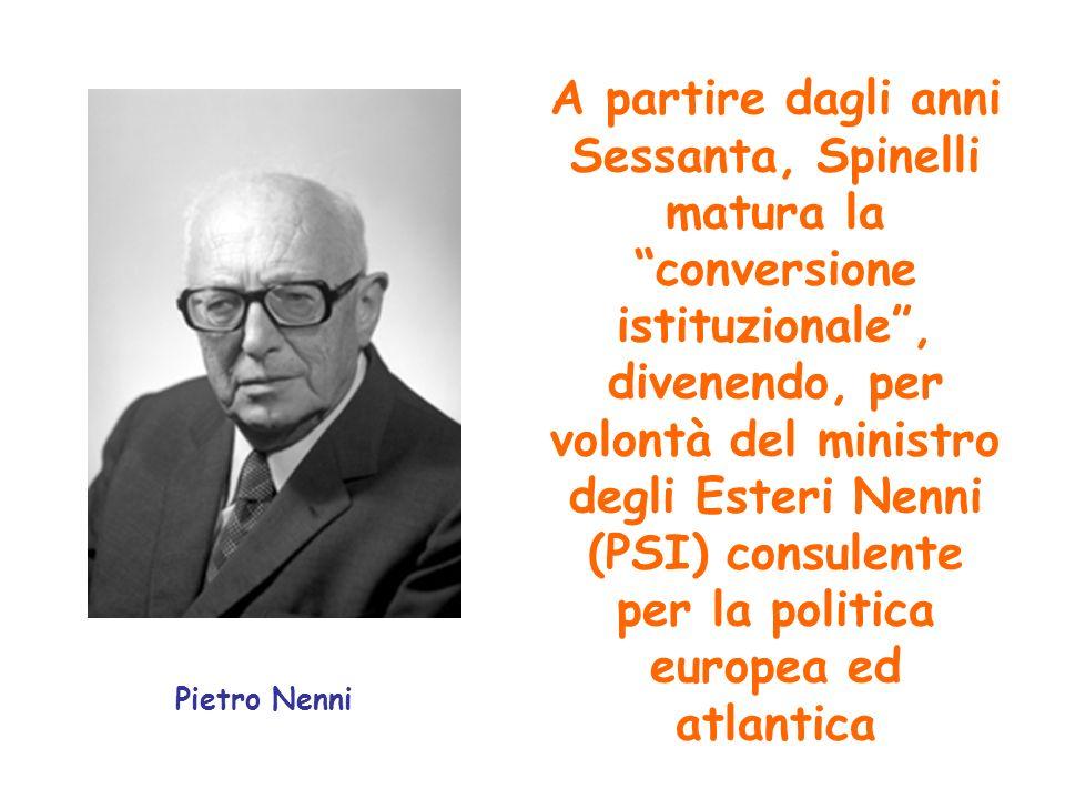 A partire dagli anni Sessanta, Spinelli matura la conversione istituzionale , divenendo, per volontà del ministro degli Esteri Nenni (PSI) consulente per la politica europea ed atlantica