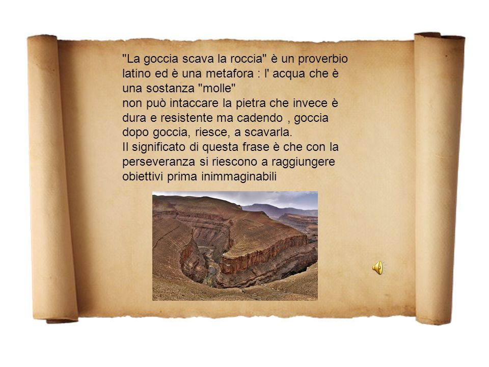 La goccia scava la roccia è un proverbio latino ed è una metafora : l acqua che è una sostanza molle