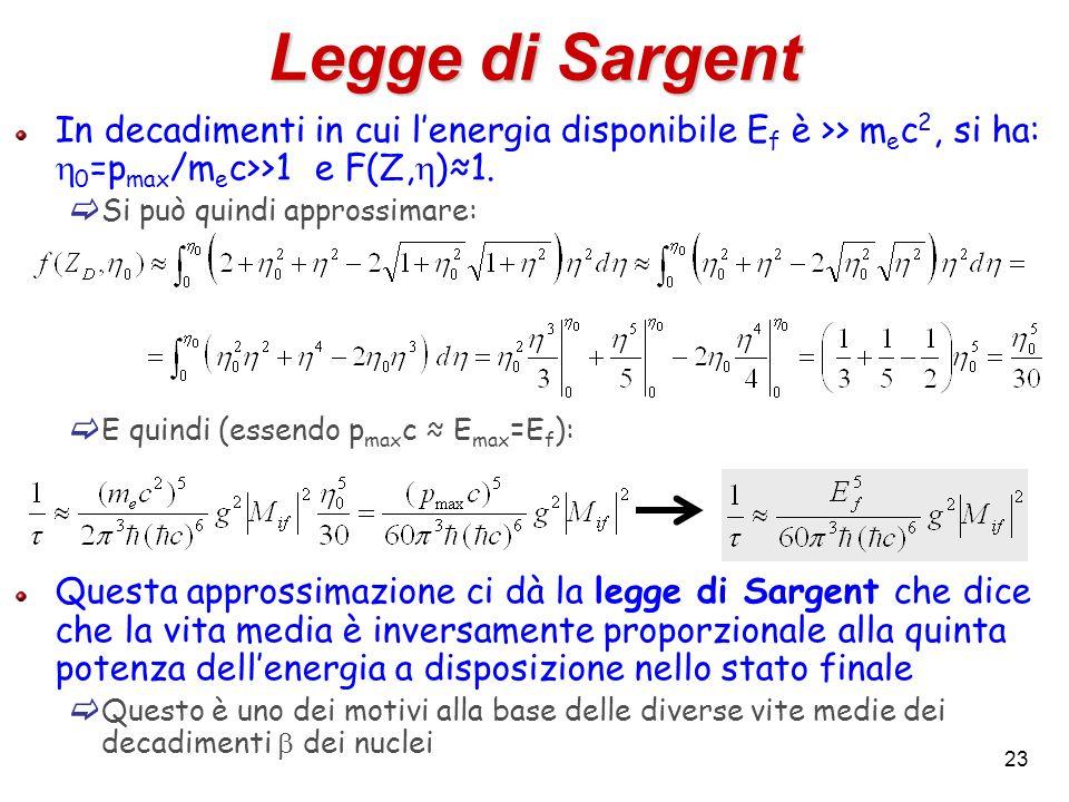 Legge di Sargent In decadimenti in cui l'energia disponibile Ef è >> mec2, si ha: h0=pmax/mec>>1 e F(Z,h)≈1.