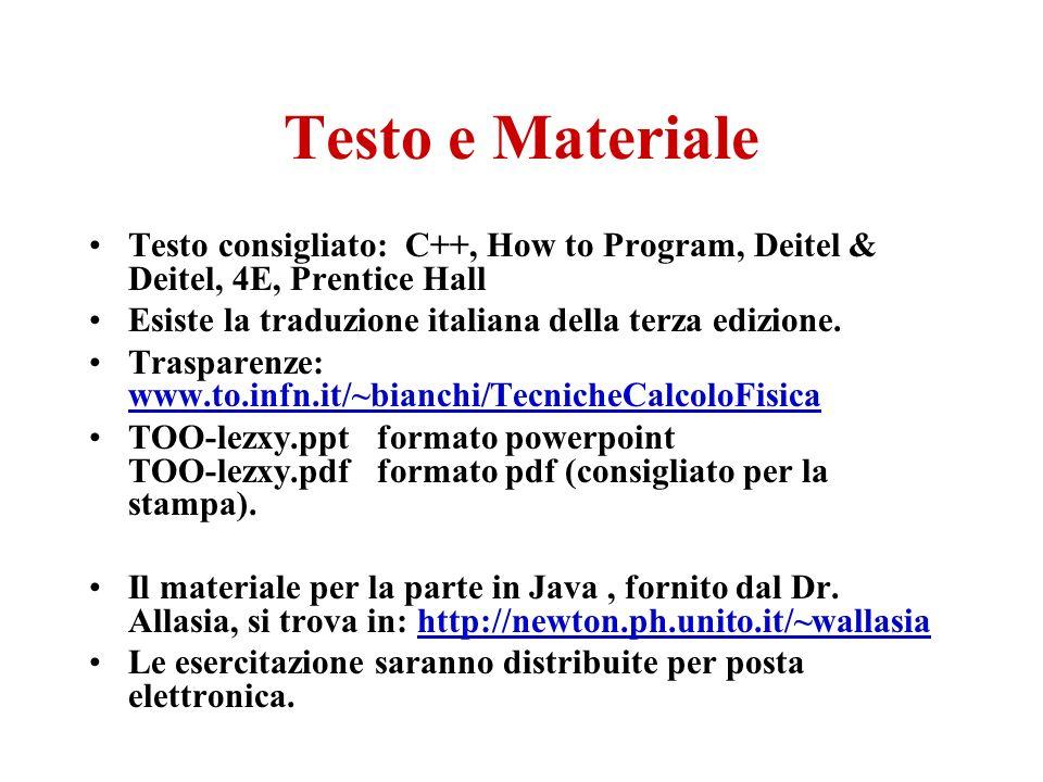 Testo e Materiale Testo consigliato: C++, How to Program, Deitel & Deitel, 4E, Prentice Hall. Esiste la traduzione italiana della terza edizione.