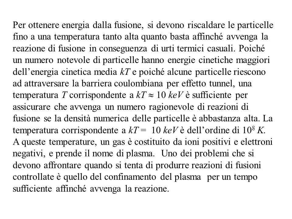 Per ottenere energia dalla fusione, si devono riscaldare le particelle fino a una temperatura tanto alta quanto basta affinché avvenga la reazione di fusione in conseguenza di urti termici casuali.