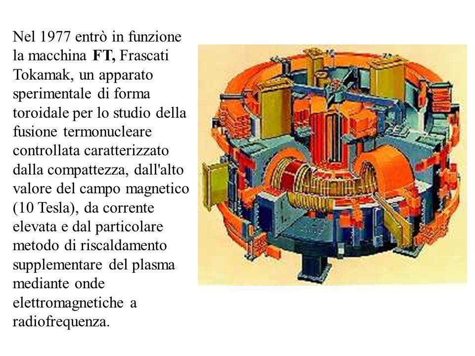 Nel 1977 entrò in funzione la macchina FT, Frascati Tokamak, un apparato sperimentale di forma toroidale per lo studio della fusione termonucleare controllata caratterizzato dalla compattezza, dall alto valore del campo magnetico (10 Tesla), da corrente elevata e dal particolare metodo di riscaldamento supplementare del plasma mediante onde elettromagnetiche a radiofrequenza.