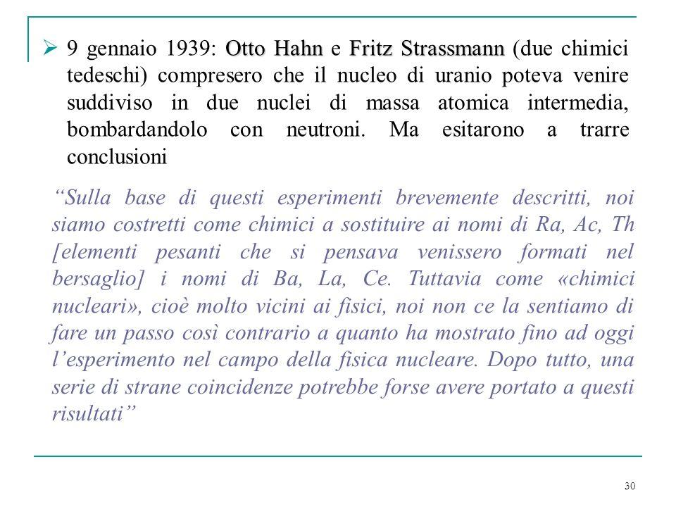 9 gennaio 1939: Otto Hahn e Fritz Strassmann (due chimici tedeschi) compresero che il nucleo di uranio poteva venire suddiviso in due nuclei di massa atomica intermedia, bombardandolo con neutroni. Ma esitarono a trarre conclusioni