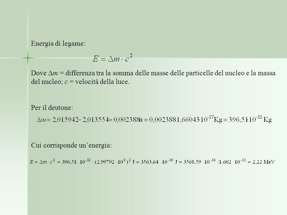 Energia di legame: Dove Δm = differenza tra la somma delle masse delle particelle del nucleo e la massa del nucleo; c = velocità della luce.