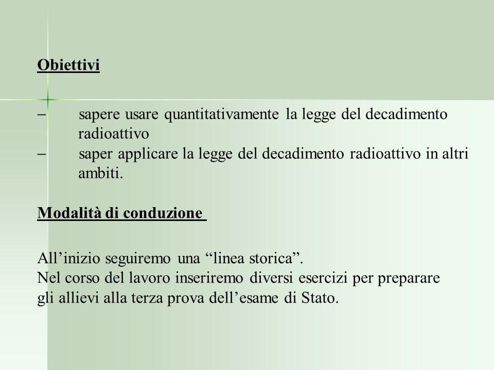 Obiettivi - sapere usare quantitativamente la legge del decadimento. radioattivo.