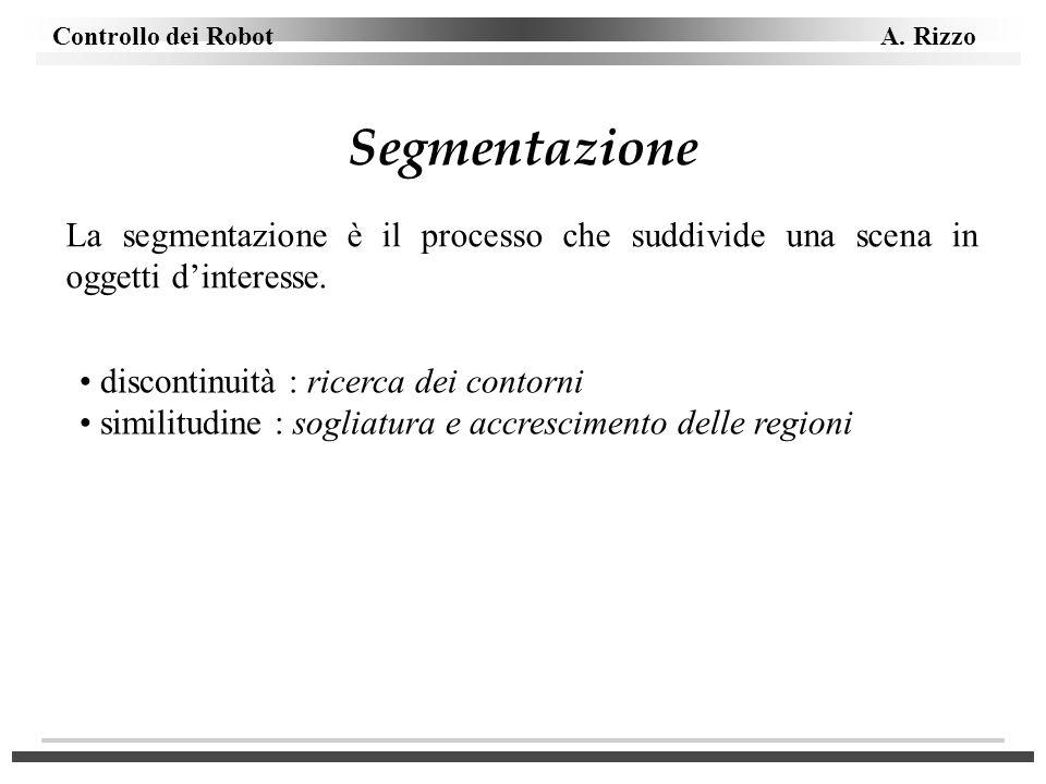 Segmentazione La segmentazione è il processo che suddivide una scena in oggetti d'interesse. discontinuità : ricerca dei contorni.