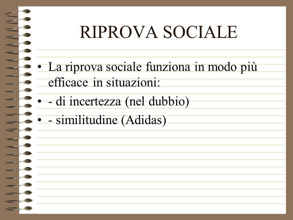 RIPROVA SOCIALE La riprova sociale funziona in modo più efficace in situazioni: - di incertezza (nel dubbio)