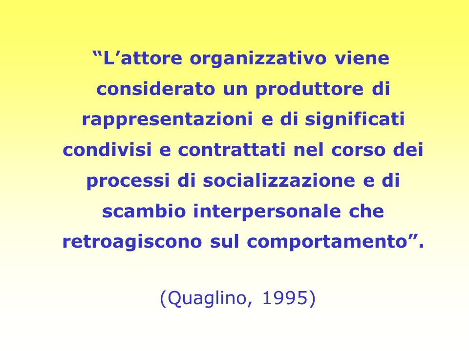 L'attore organizzativo viene considerato un produttore di rappresentazioni e di significati condivisi e contrattati nel corso dei processi di socializzazione e di scambio interpersonale che retroagiscono sul comportamento .