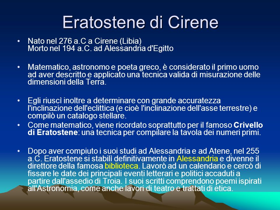 Eratostene di Cirene Nato nel 276 a.C a Cirene (Libia) Morto nel 194 a.C. ad Alessandria d Egitto.