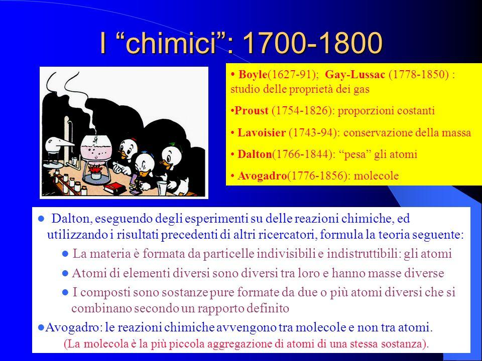 I chimici : 1700-1800 Boyle(1627-91); Gay-Lussac (1778-1850) : studio delle proprietà dei gas. Proust (1754-1826): proporzioni costanti.