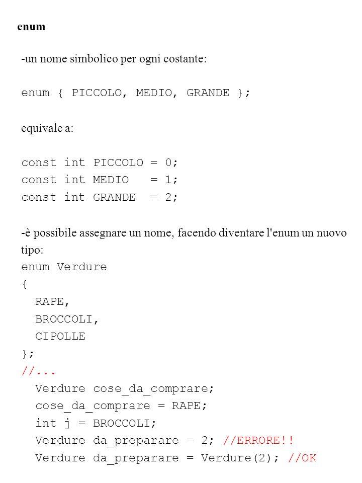 enum -un nome simbolico per ogni costante: enum { PICCOLO, MEDIO, GRANDE }; equivale a: const int PICCOLO = 0;