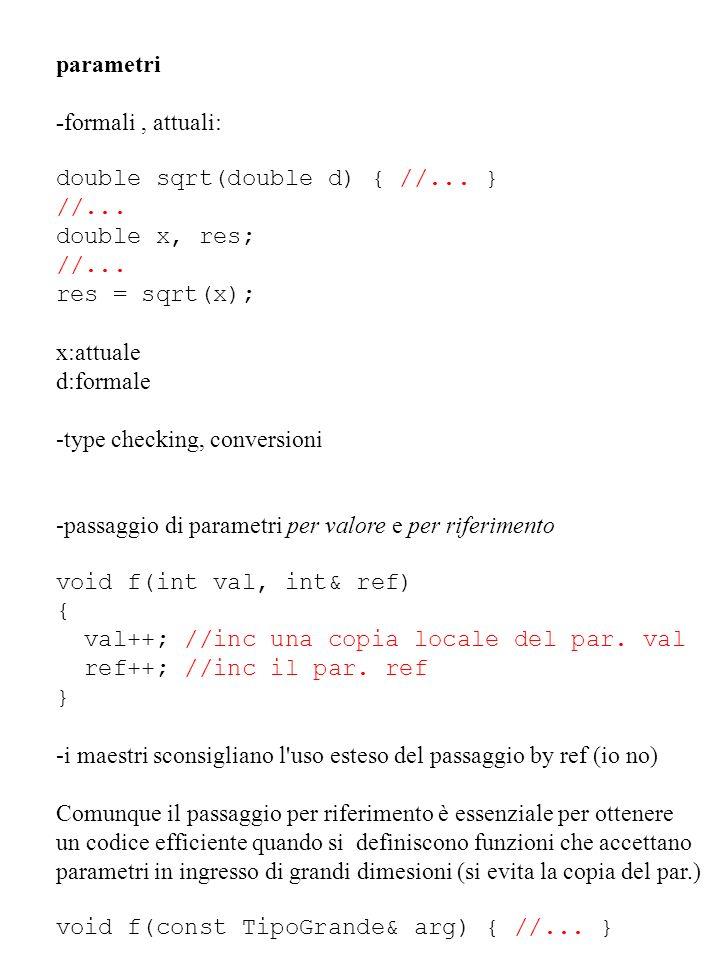 parametri -formali , attuali: double sqrt(double d) { //... } //... double x, res; res = sqrt(x);