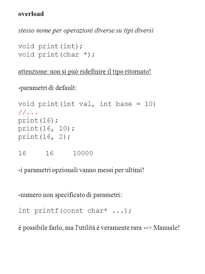 overload stesso nome per operazioni diverse su tipi diversi. void print(int); void print(char *);