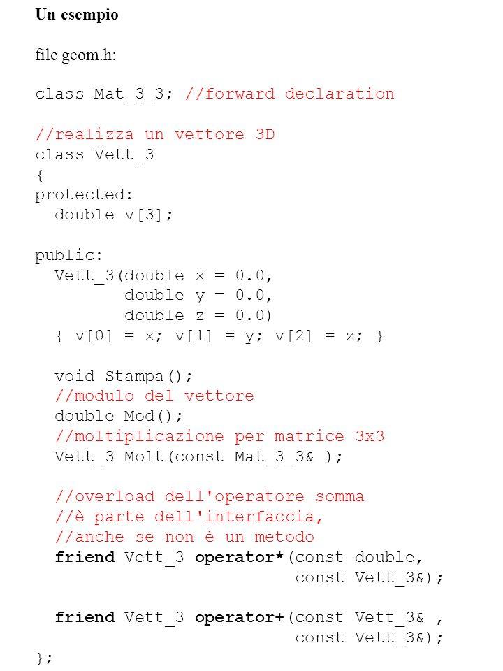 Un esempio file geom.h: class Mat_3_3; //forward declaration. //realizza un vettore 3D. class Vett_3.