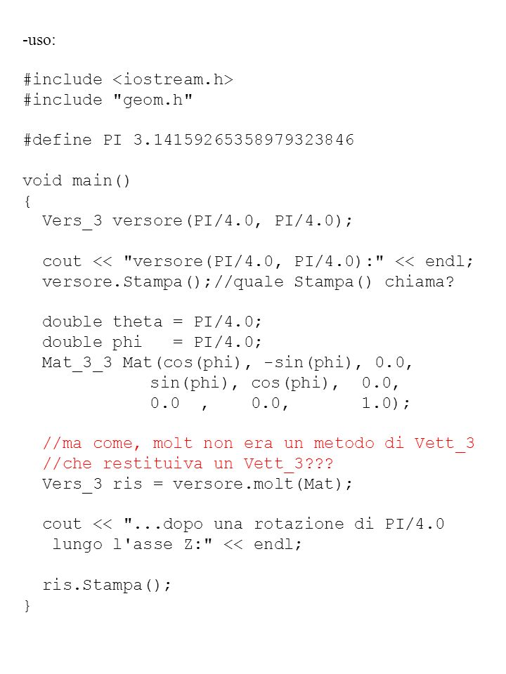 -uso: #include <iostream.h> #include geom.h #define PI 3.14159265358979323846. void main() { Vers_3 versore(PI/4.0, PI/4.0);
