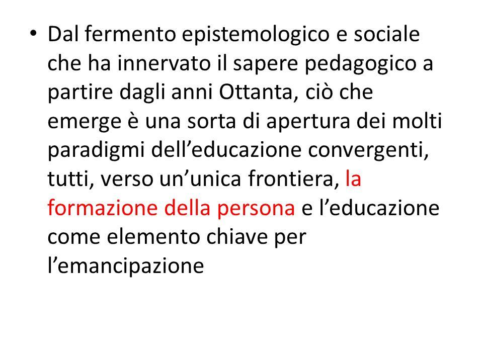 Dal fermento epistemologico e sociale che ha innervato il sapere pedagogico a partire dagli anni Ottanta, ciò che emerge è una sorta di apertura dei molti paradigmi dell'educazione convergenti, tutti, verso un'unica frontiera, la formazione della persona e l'educazione come elemento chiave per l'emancipazione