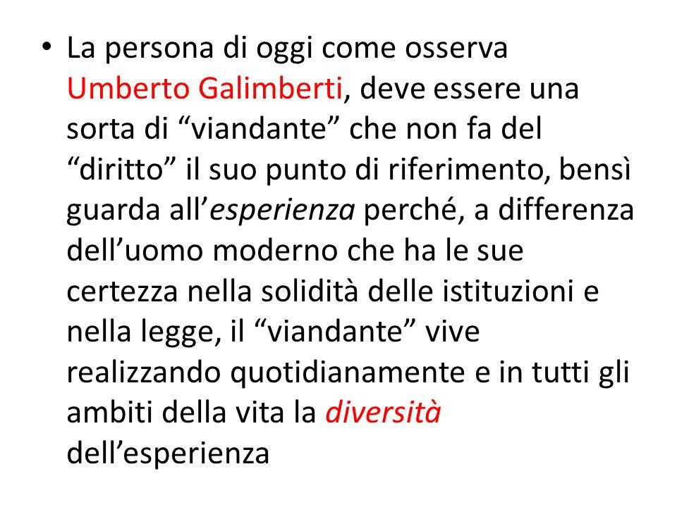 La persona di oggi come osserva Umberto Galimberti, deve essere una sorta di viandante che non fa del diritto il suo punto di riferimento, bensì guarda all'esperienza perché, a differenza dell'uomo moderno che ha le sue certezza nella solidità delle istituzioni e nella legge, il viandante vive realizzando quotidianamente e in tutti gli ambiti della vita la diversità dell'esperienza